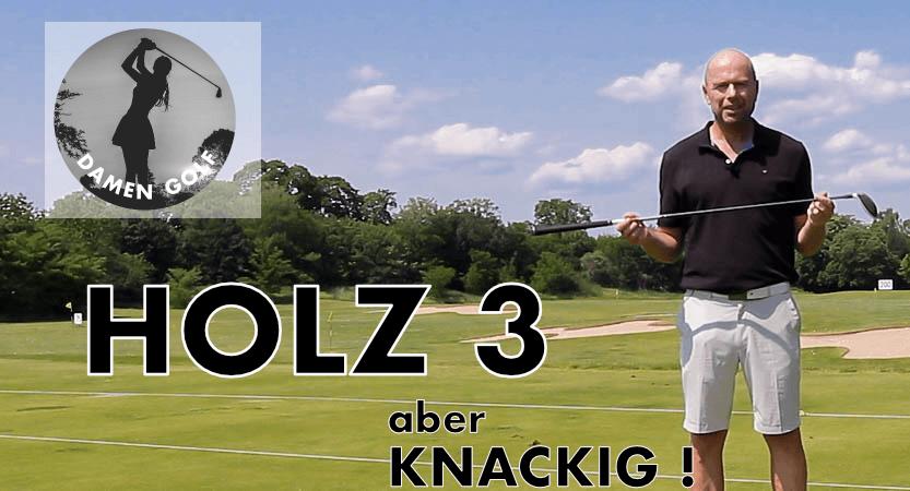 Damengolf – Knackiges HOLZ 3 (Teil Eins) : 6 Schwerpunkte